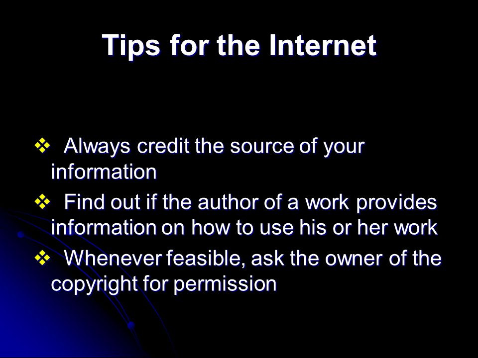 Tips for the Internet v Always credit the source of your information v Find out if the author of a work provides information on how to use his or her work v Whenever feasible, ask the owner of the copyright for permission