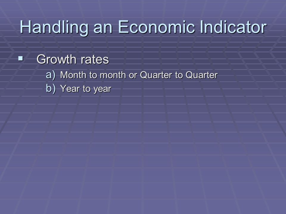 Handling an Economic Indicator  Growth rates a) Month to month or Quarter to Quarter b) Year to year