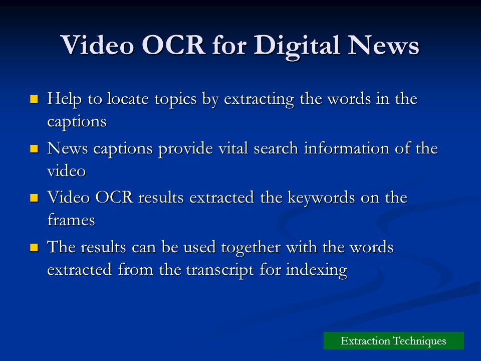 Video OCR for Digital News Help to locate topics by extracting the words in the captions Help to locate topics by extracting the words in the captions News captions provide vital search information of the video News captions provide vital search information of the video Video OCR results extracted the keywords on the frames Video OCR results extracted the keywords on the frames The results can be used together with the words extracted from the transcript for indexing The results can be used together with the words extracted from the transcript for indexing Extraction Techniques