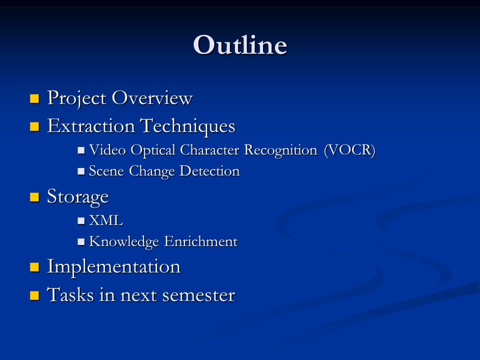 Outline Project Overview Project Overview Extraction Techniques Extraction Techniques Video Optical Character Recognition (VOCR) Video Optical Character Recognition (VOCR) Scene Change Detection Scene Change Detection Storage Storage XML XML Knowledge Enrichment Knowledge Enrichment Implementation Implementation Tasks in next semester Tasks in next semester