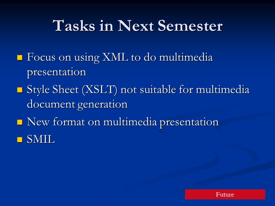 Tasks in Next Semester Focus on using XML to do multimedia presentation Focus on using XML to do multimedia presentation Style Sheet (XSLT) not suitable for multimedia document generation Style Sheet (XSLT) not suitable for multimedia document generation New format on multimedia presentation New format on multimedia presentation SMIL SMIL Future