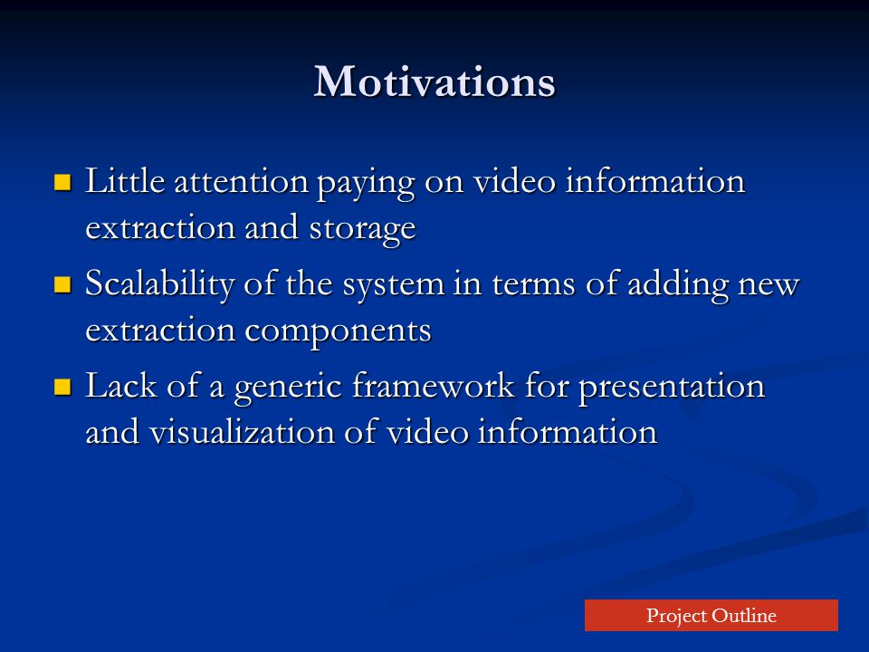 Motivations Little attention paying on video information extraction and storage Little attention paying on video information extraction and storage Scalability of the system in terms of adding new extraction components Scalability of the system in terms of adding new extraction components Lack of a generic framework for presentation and visualization of video information Lack of a generic framework for presentation and visualization of video information Project Outline