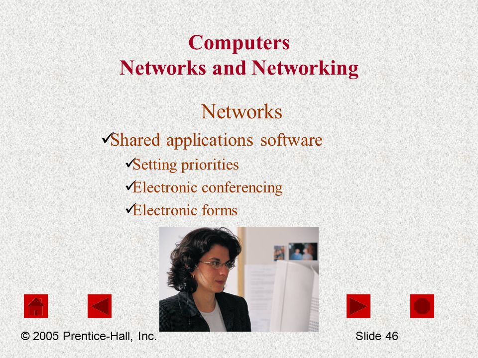 Computers Networks and Networking Networks Shared applications software Setting priorities Electronic conferencing Electronic forms © 2005 Prentice-Hall, Inc.Slide 46