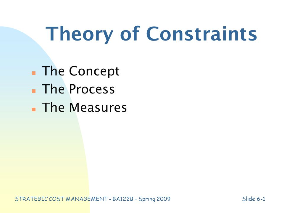STRATEGIC COST MANAGEMENT - BA122B – Spring 2009Slide 6-1 Theory of Constraints n The Concept n The Process n The Measures