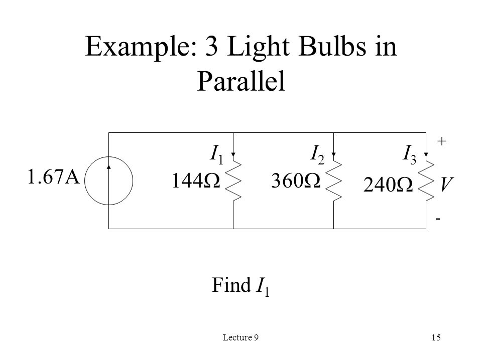Lecture 915 Example: 3 Light Bulbs in Parallel Find I A V + - I1I1 I2I2 I3I3 144  360  240 