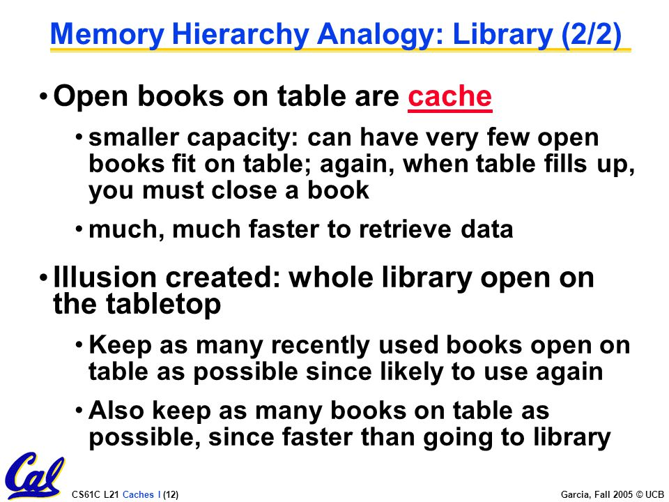 CS61C L21 Caches I (12) Garcia, Fall 2005 © UCB Memory Hierarchy Analogy: Library (2/2) Open books on table are cache smaller capacity: can have very few open books fit on table; again, when table fills up, you must close a book much, much faster to retrieve data Illusion created: whole library open on the tabletop Keep as many recently used books open on table as possible since likely to use again Also keep as many books on table as possible, since faster than going to library