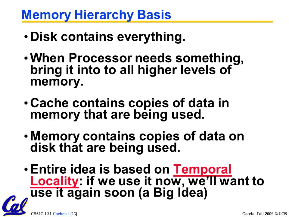 CS61C L21 Caches I (13) Garcia, Fall 2005 © UCB Memory Hierarchy Basis Disk contains everything.