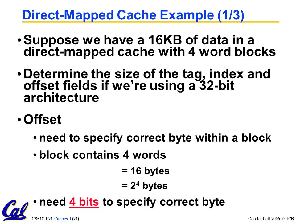 CS61C L21 Caches I (21) Garcia, Fall 2005 © UCB Direct-Mapped Cache Example (1/3) Suppose we have a 16KB of data in a direct-mapped cache with 4 word blocks Determine the size of the tag, index and offset fields if we're using a 32-bit architecture Offset need to specify correct byte within a block block contains 4 words = 16 bytes = 2 4 bytes need 4 bits to specify correct byte