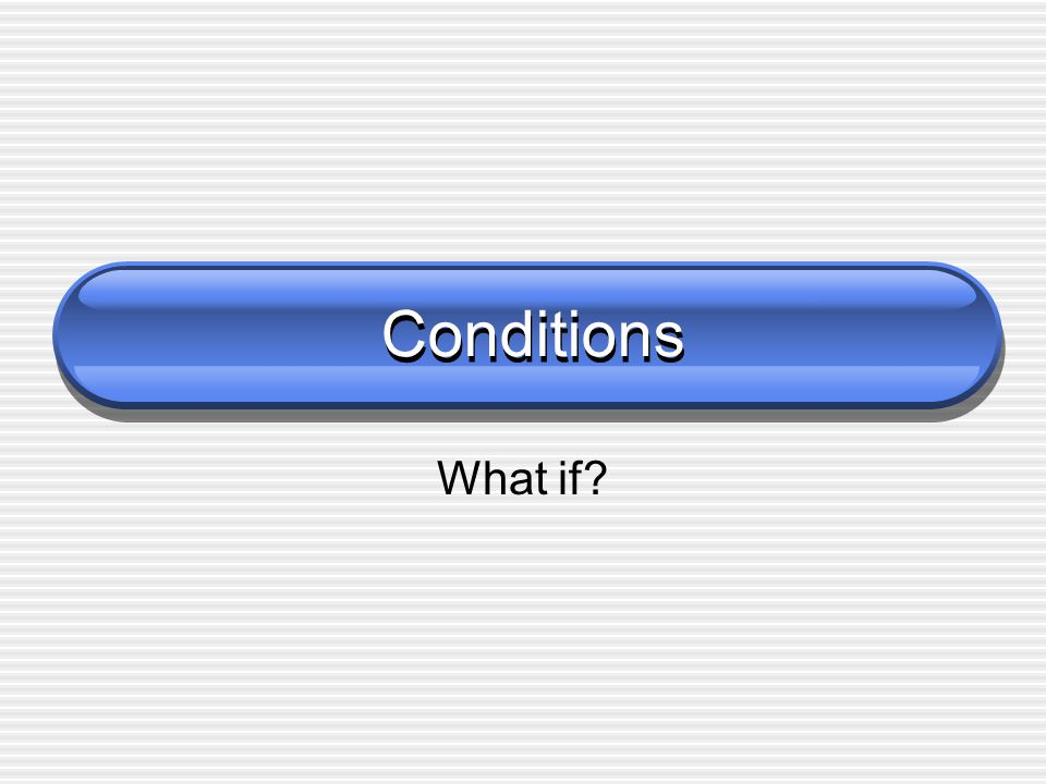 Conditions What if