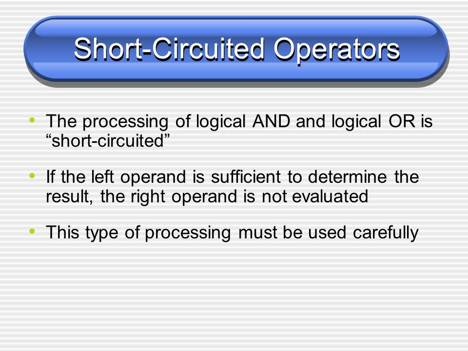 Short-Circuited Operators The processing of logical AND and logical OR is short-circuited If the left operand is sufficient to determine the result, the right operand is not evaluated This type of processing must be used carefully