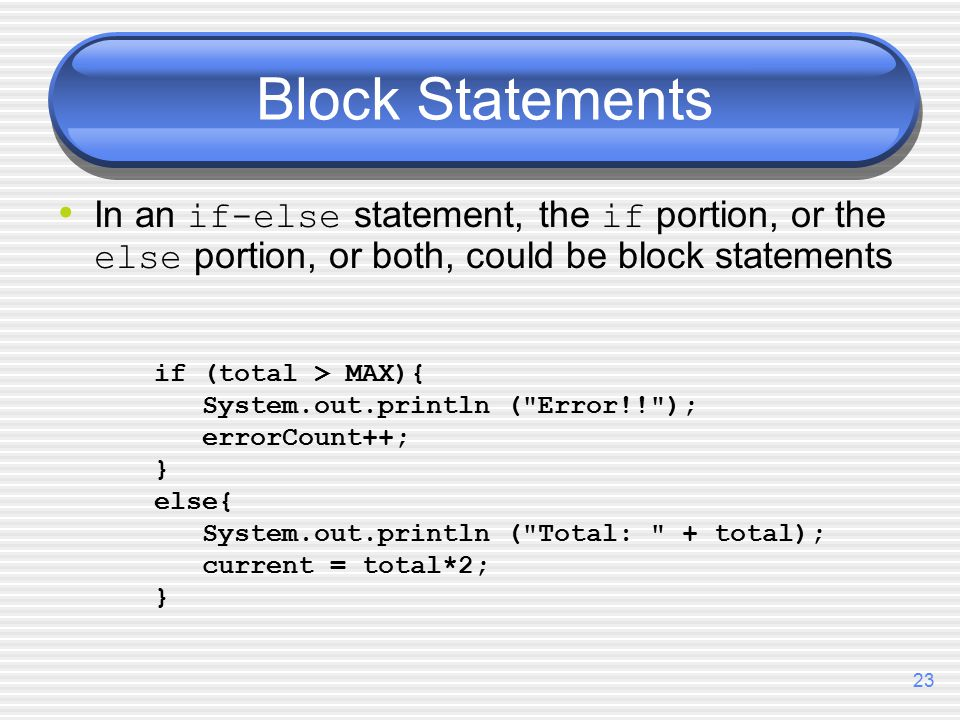 23 Block Statements In an if-else statement, the if portion, or the else portion, or both, could be block statements if (total > MAX){ System.out.println ( Error!! ); errorCount++; } else{ System.out.println ( Total: + total); current = total*2; }