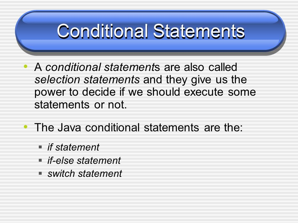 Conditional Statements A conditional statements are also called selection statements and they give us the power to decide if we should execute some statements or not.