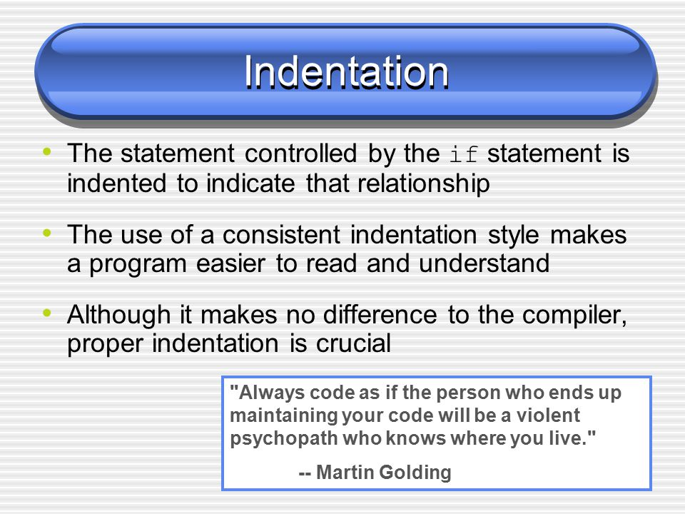 Indentation The statement controlled by the if statement is indented to indicate that relationship The use of a consistent indentation style makes a program easier to read and understand Although it makes no difference to the compiler, proper indentation is crucial Always code as if the person who ends up maintaining your code will be a violent psychopath who knows where you live. -- Martin Golding