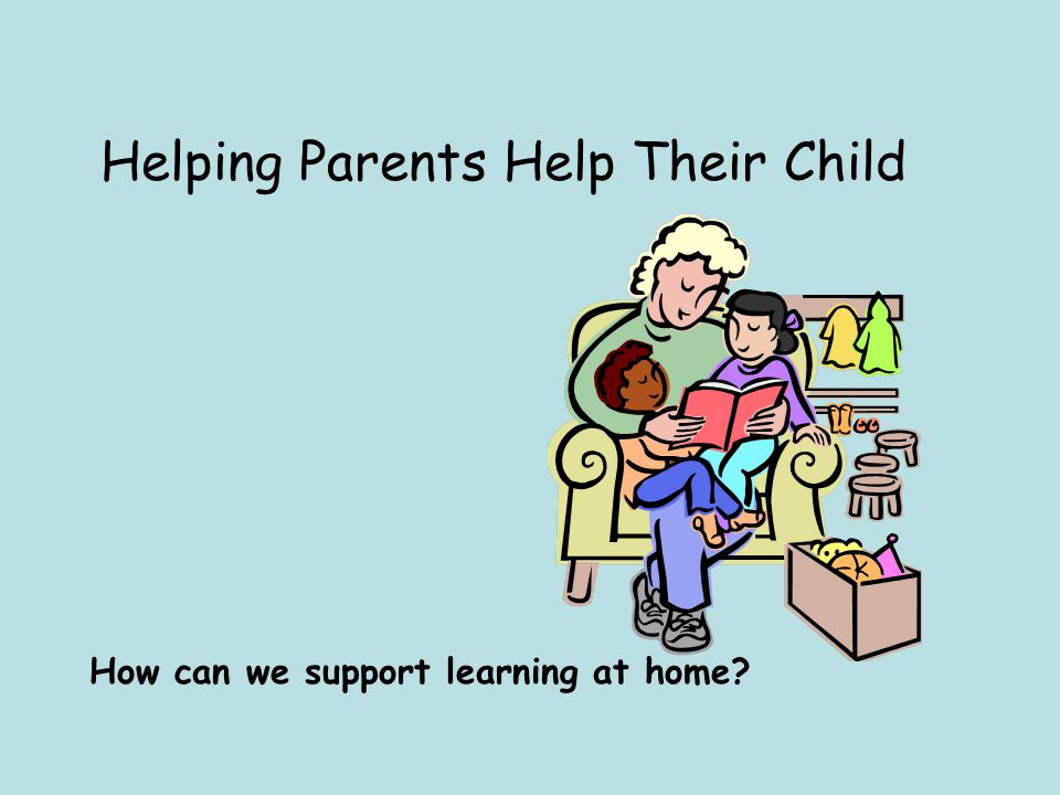 Helping Parents Help Their Child How can we support learning at home