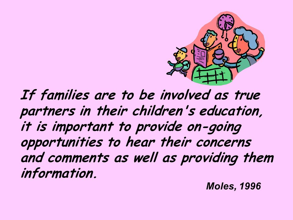 If families are to be involved as true partners in their children s education, it is important to provide on-going opportunities to hear their concerns and comments as well as providing them information.
