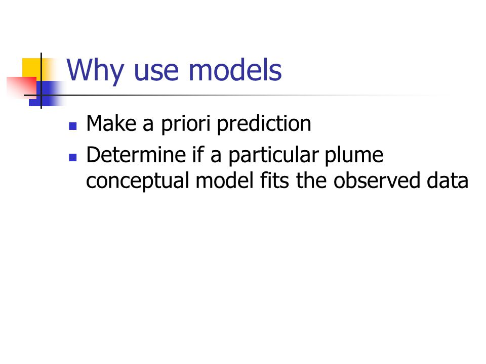 Why use models Make a priori prediction Determine if a particular plume conceptual model fits the observed data