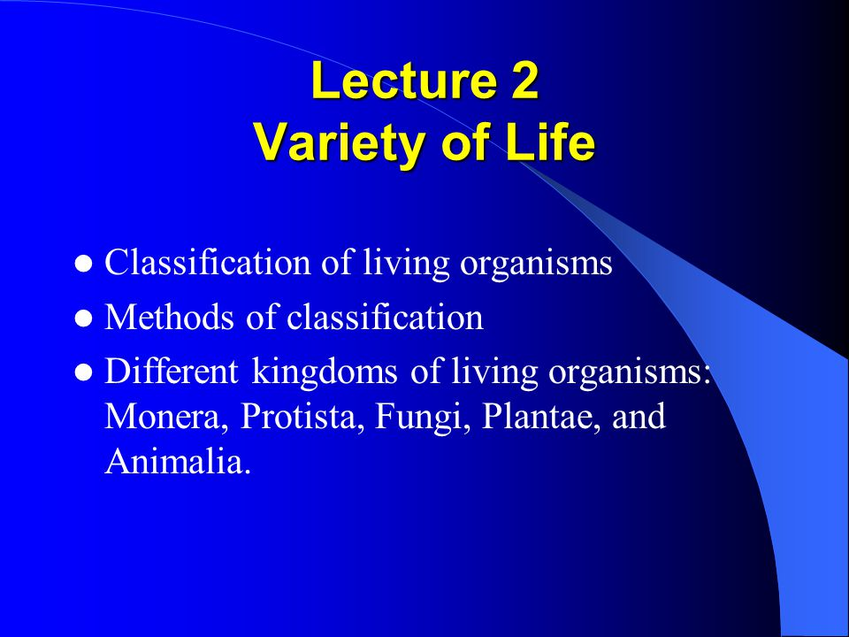 Lecture 2 Variety of Life Classification of living organisms Methods of classification Different kingdoms of living organisms: Monera, Protista, Fungi, Plantae, and Animalia.