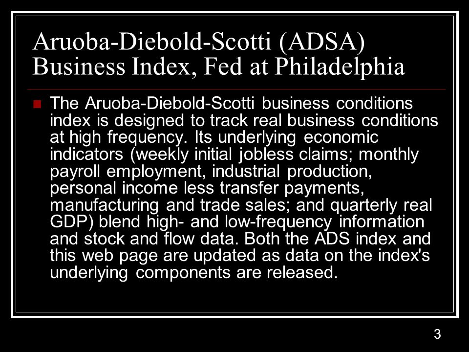 3 Aruoba-Diebold-Scotti (ADSA) Business Index, Fed at Philadelphia The Aruoba-Diebold-Scotti business conditions index is designed to track real business conditions at high frequency.