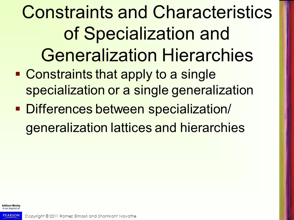 Copyright © 2011 Ramez Elmasri and Shamkant Navathe Constraints and Characteristics of Specialization and Generalization Hierarchies  Constraints that apply to a single specialization or a single generalization  Differences between specialization/ generalization lattices and hierarchies