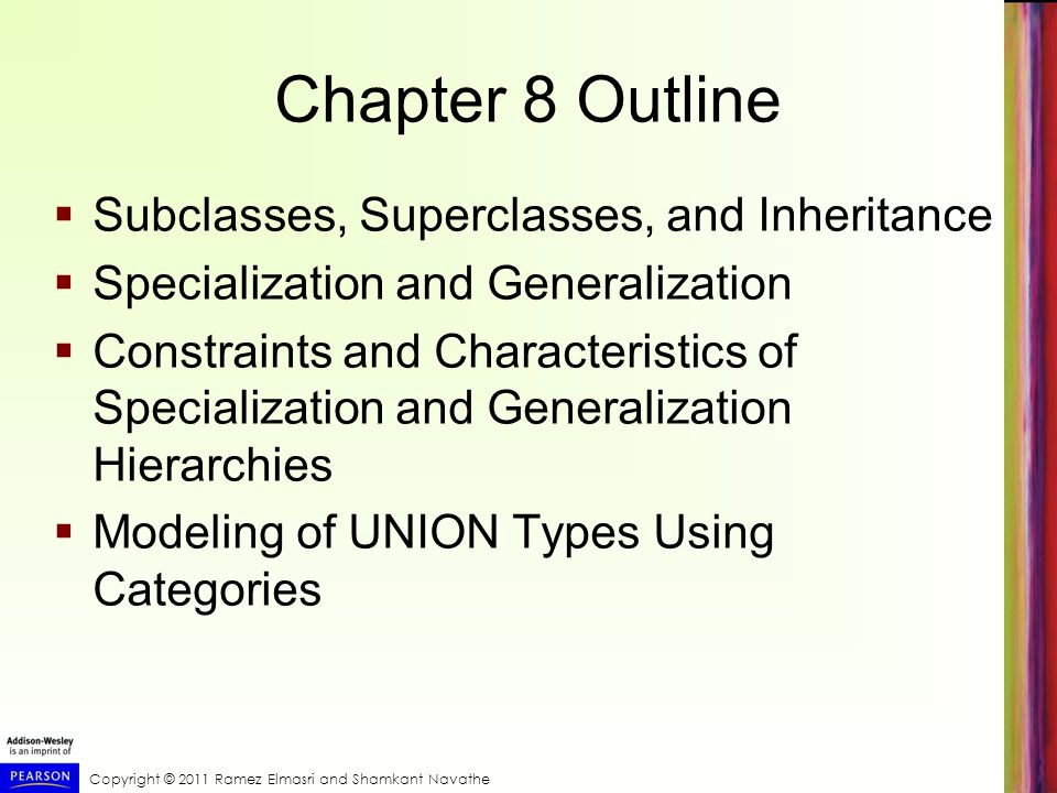 Copyright © 2011 Ramez Elmasri and Shamkant Navathe Chapter 8 Outline  Subclasses, Superclasses, and Inheritance  Specialization and Generalization  Constraints and Characteristics of Specialization and Generalization Hierarchies  Modeling of UNION Types Using Categories