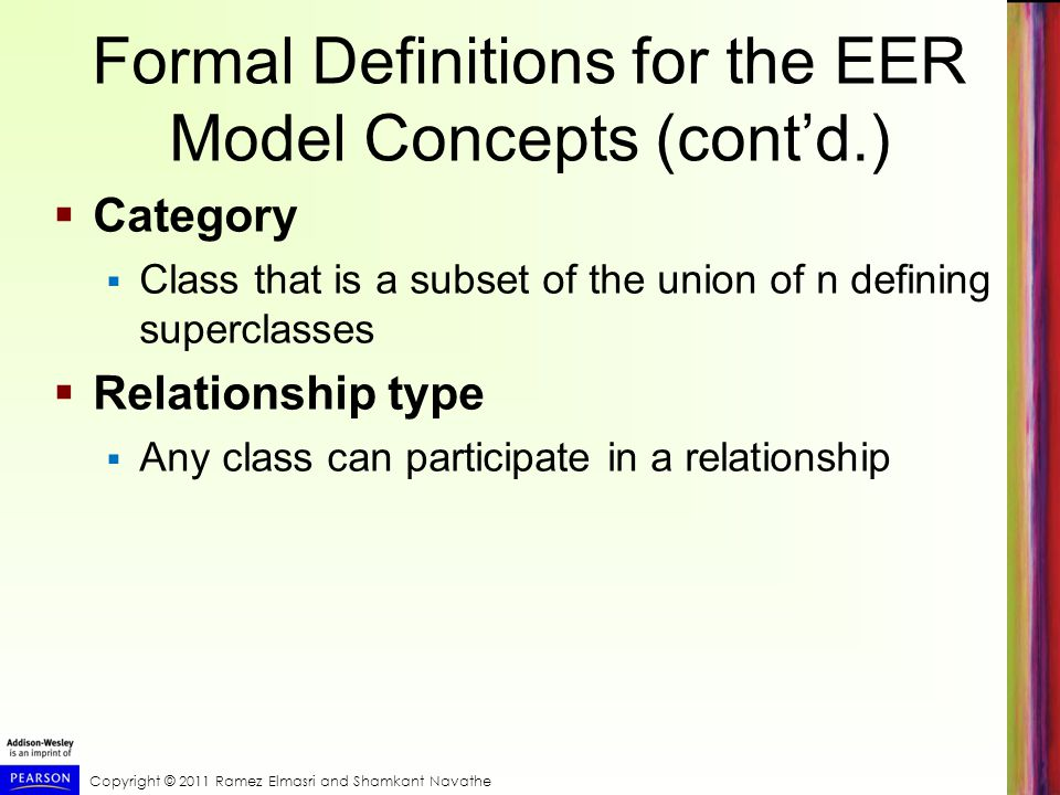Copyright © 2011 Ramez Elmasri and Shamkant Navathe Formal Definitions for the EER Model Concepts (cont'd.)  Category  Class that is a subset of the union of n defining superclasses  Relationship type  Any class can participate in a relationship