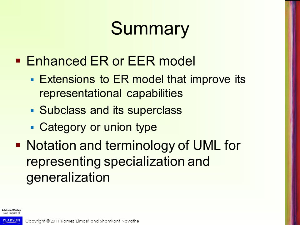 Copyright © 2011 Ramez Elmasri and Shamkant Navathe Summary  Enhanced ER or EER model  Extensions to ER model that improve its representational capabilities  Subclass and its superclass  Category or union type  Notation and terminology of UML for representing specialization and generalization