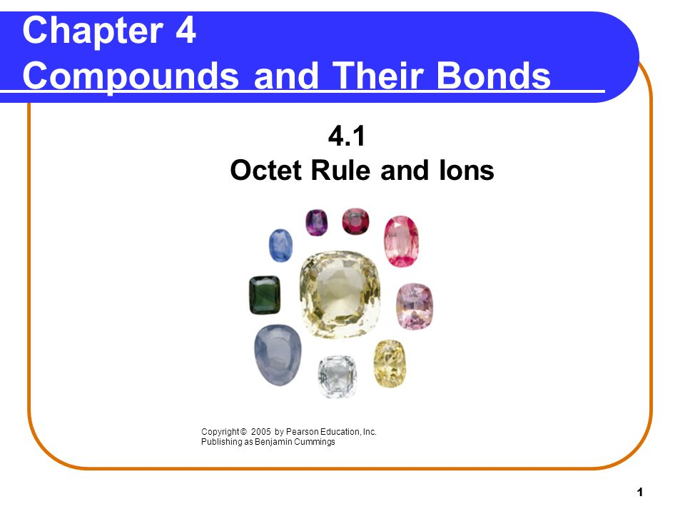 1 Chapter 4 Compounds and Their Bonds 4.1 Octet Rule and Ions Copyright © 2005 by Pearson Education, Inc.