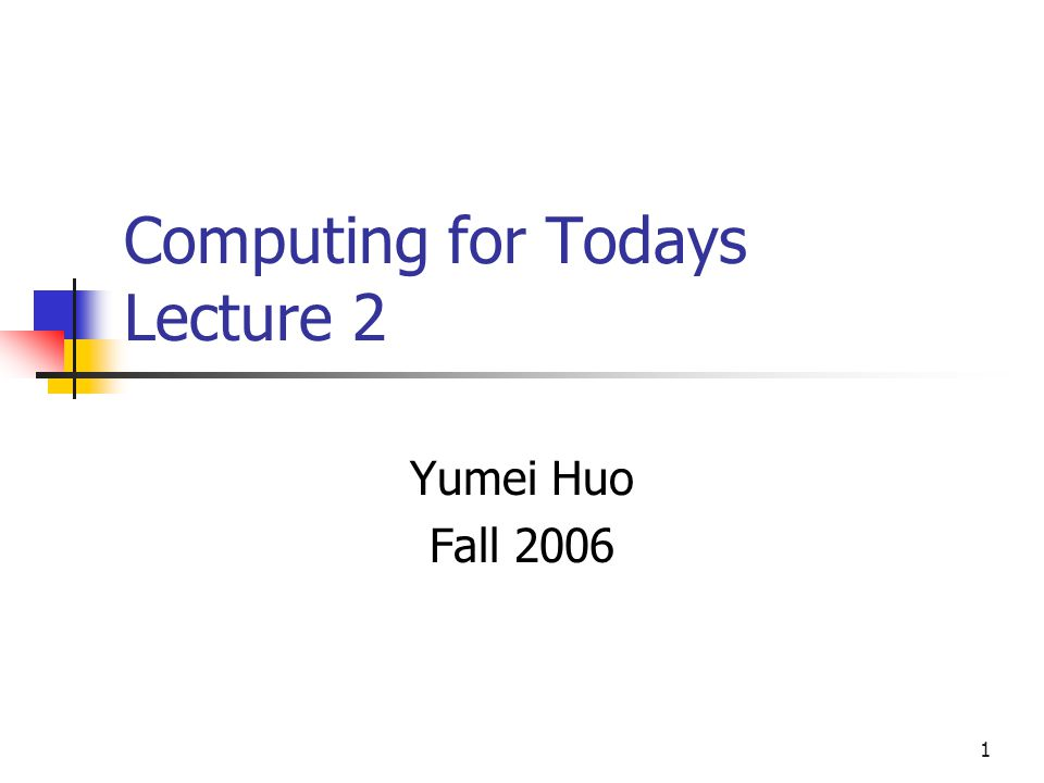 1 Computing for Todays Lecture 2 Yumei Huo Fall 2006