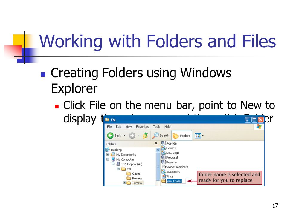 17 Working with Folders and Files Creating Folders using Windows Explorer Click File on the menu bar, point to New to display the submenu, and then click Folder