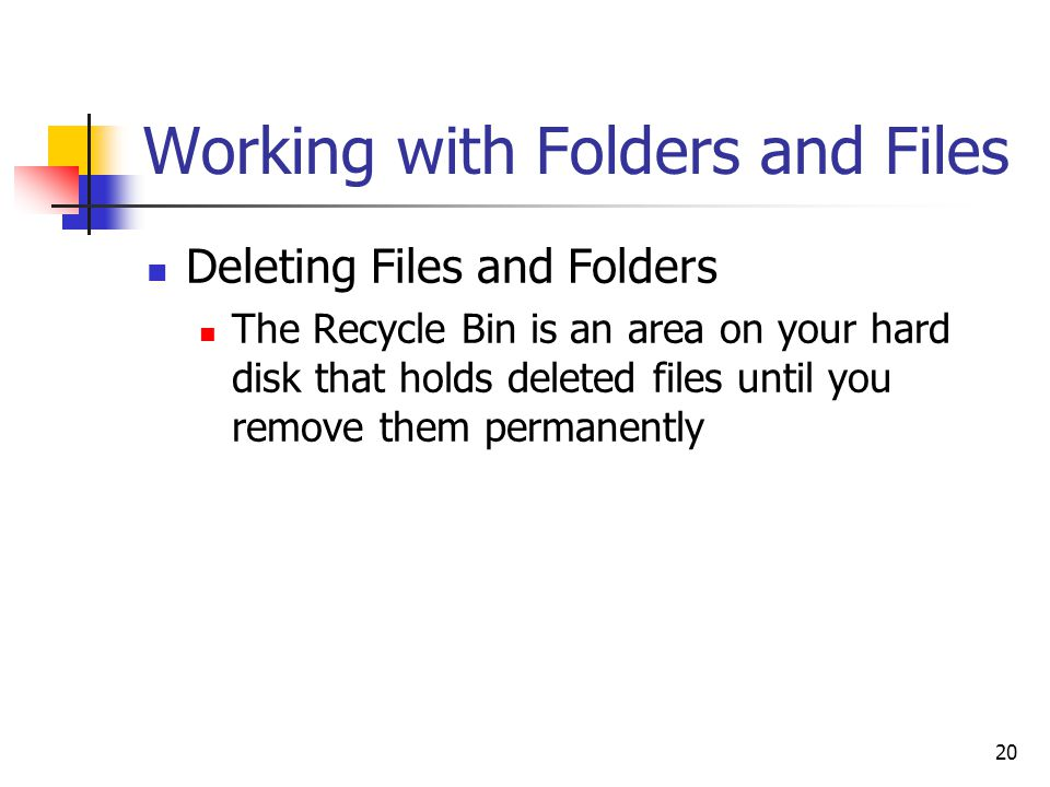 20 Working with Folders and Files Deleting Files and Folders The Recycle Bin is an area on your hard disk that holds deleted files until you remove them permanently
