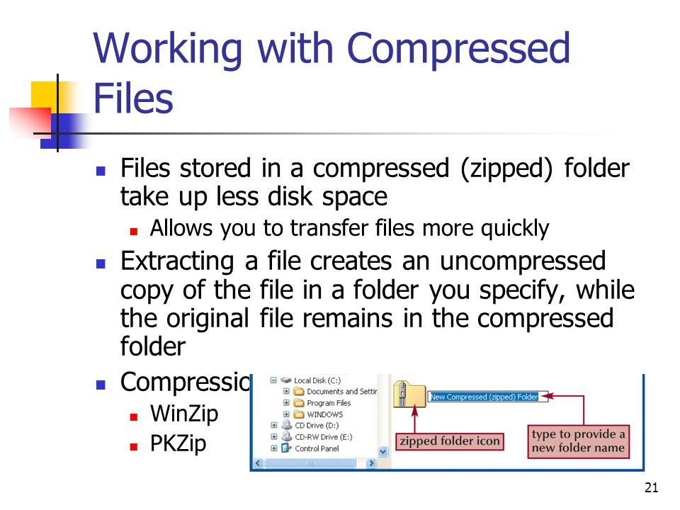 21 Working with Compressed Files Files stored in a compressed (zipped) folder take up less disk space Allows you to transfer files more quickly Extracting a file creates an uncompressed copy of the file in a folder you specify, while the original file remains in the compressed folder Compression programs WinZip PKZip