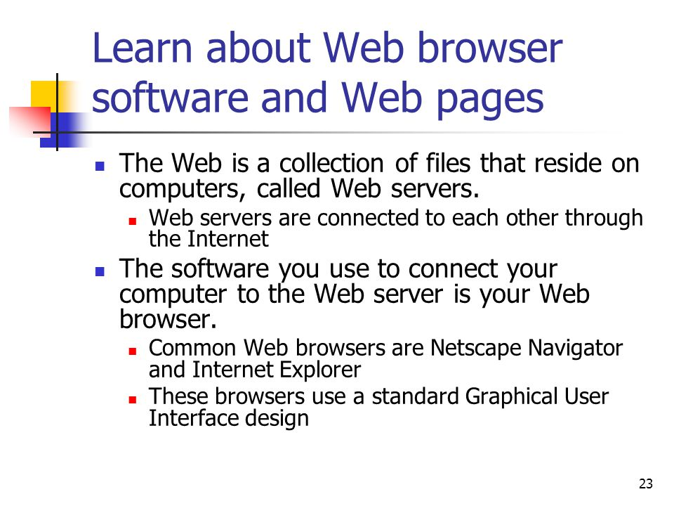 23 Learn about Web browser software and Web pages The Web is a collection of files that reside on computers, called Web servers.