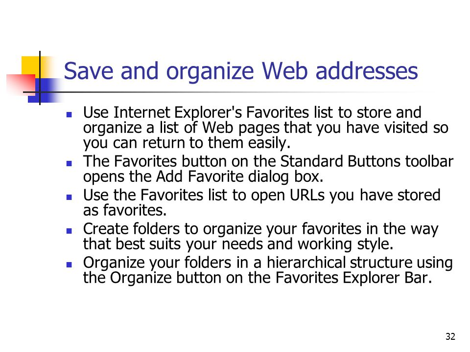 32 Save and organize Web addresses Use Internet Explorer s Favorites list to store and organize a list of Web pages that you have visited so you can return to them easily.