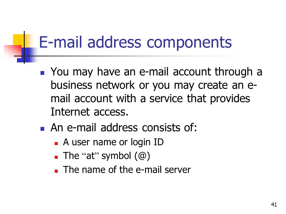 41  address components You may have an  account through a business network or you may create an e- mail account with a service that provides Internet access.