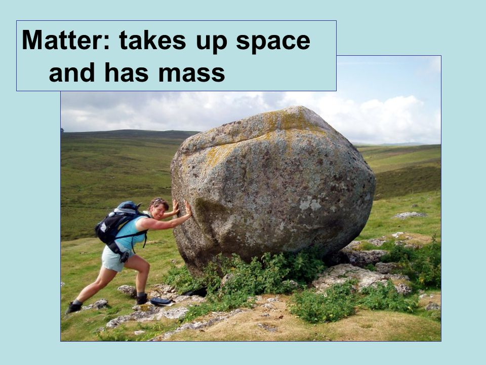 Matter: takes up space and has mass