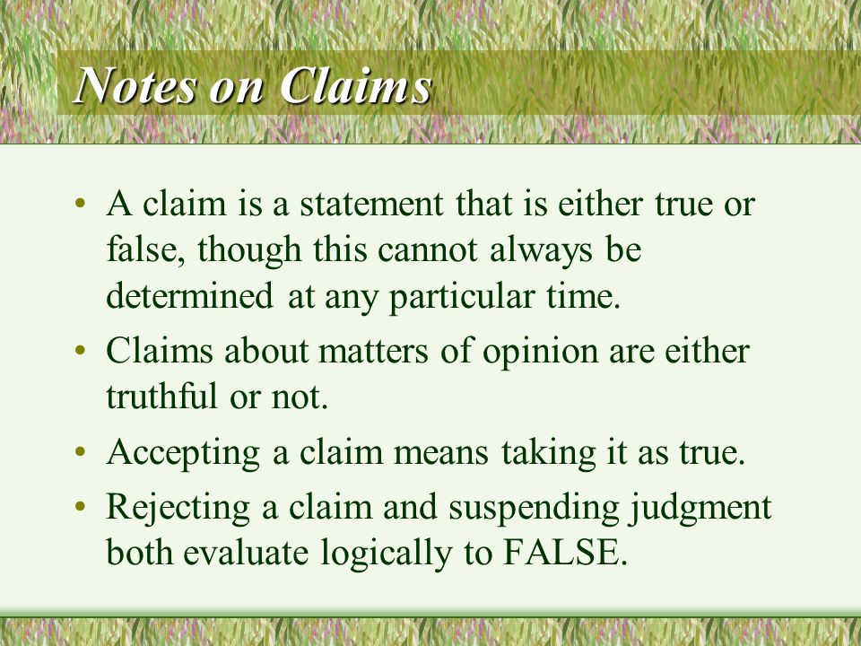Notes on Claims A claim is a statement that is either true or false, though this cannot always be determined at any particular time.