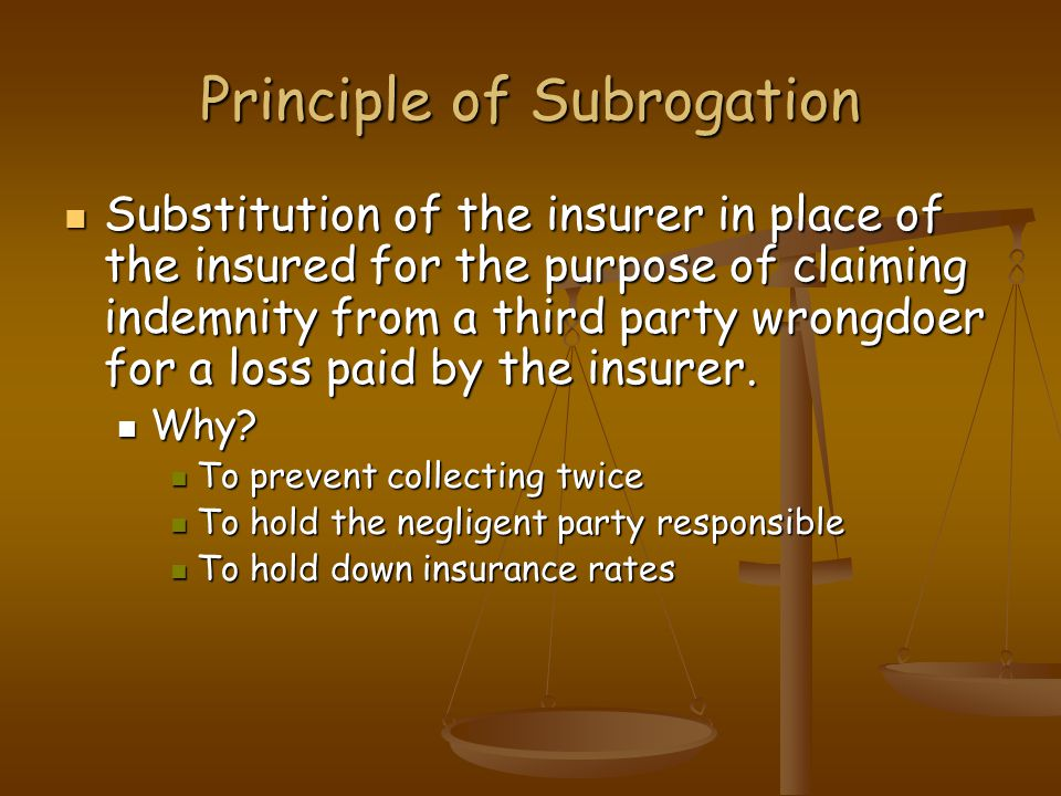Principle of Subrogation Substitution of the insurer in place of the insured for the purpose of claiming indemnity from a third party wrongdoer for a loss paid by the insurer.