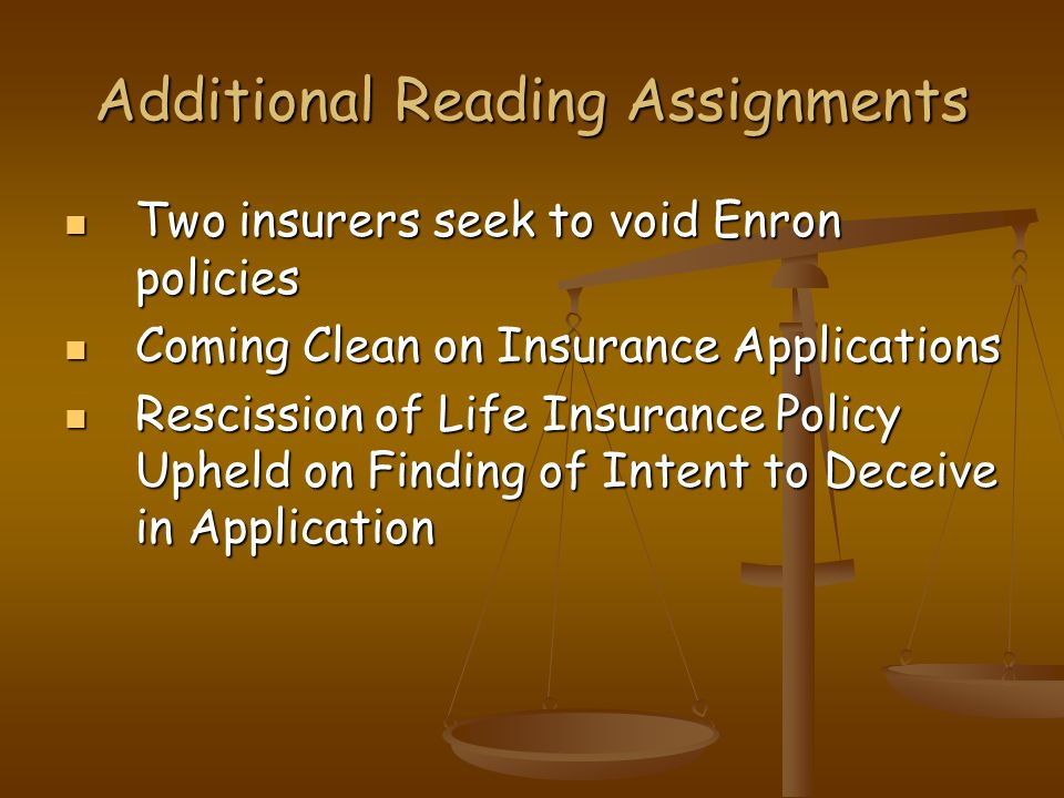 Additional Reading Assignments Two insurers seek to void Enron policies Two insurers seek to void Enron policies Coming Clean on Insurance Applications Coming Clean on Insurance Applications Rescission of Life Insurance Policy Upheld on Finding of Intent to Deceive in Application Rescission of Life Insurance Policy Upheld on Finding of Intent to Deceive in Application