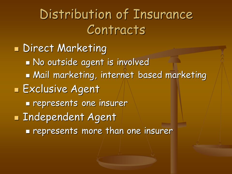 Distribution of Insurance Contracts Direct Marketing Direct Marketing No outside agent is involved No outside agent is involved Mail marketing, internet based marketing Mail marketing, internet based marketing Exclusive Agent Exclusive Agent represents one insurer represents one insurer Independent Agent Independent Agent represents more than one insurer represents more than one insurer