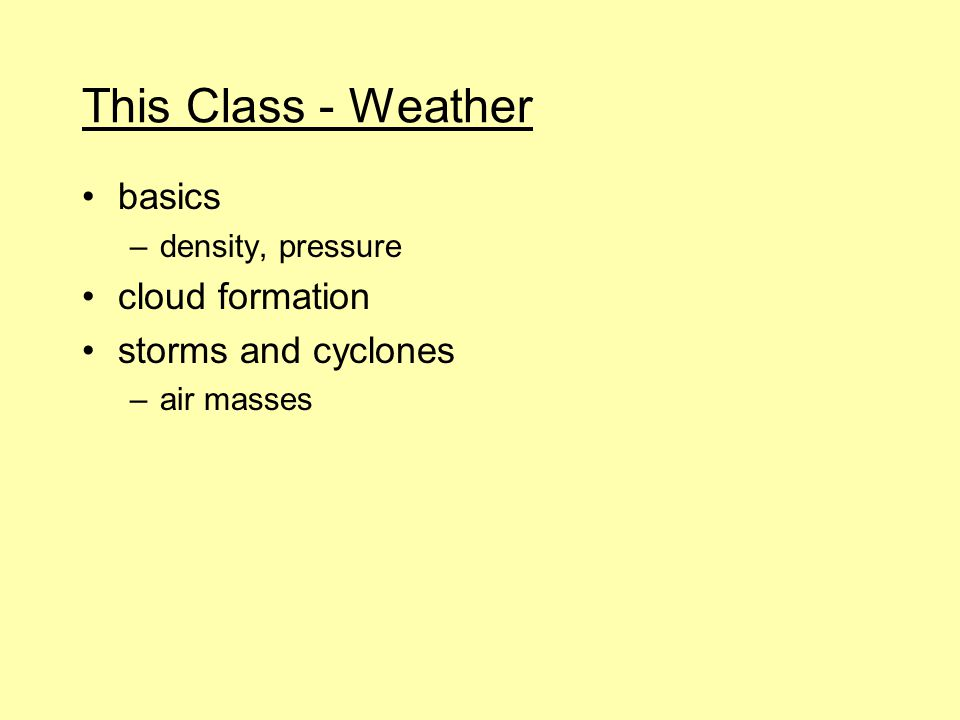 This Class - Weather basics –density, pressure cloud formation storms and cyclones –air masses