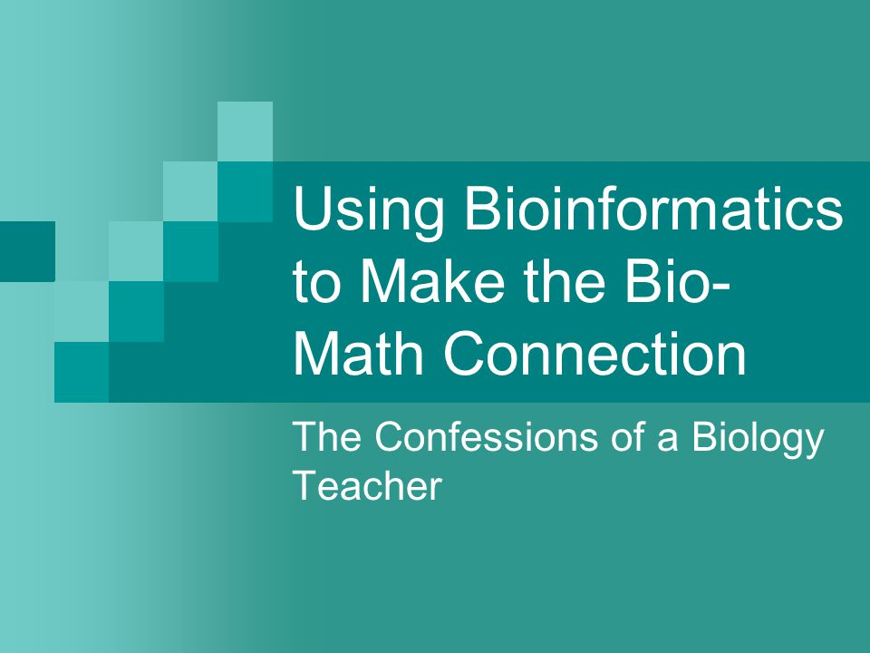 Using Bioinformatics to Make the Bio- Math Connection The Confessions of a Biology Teacher