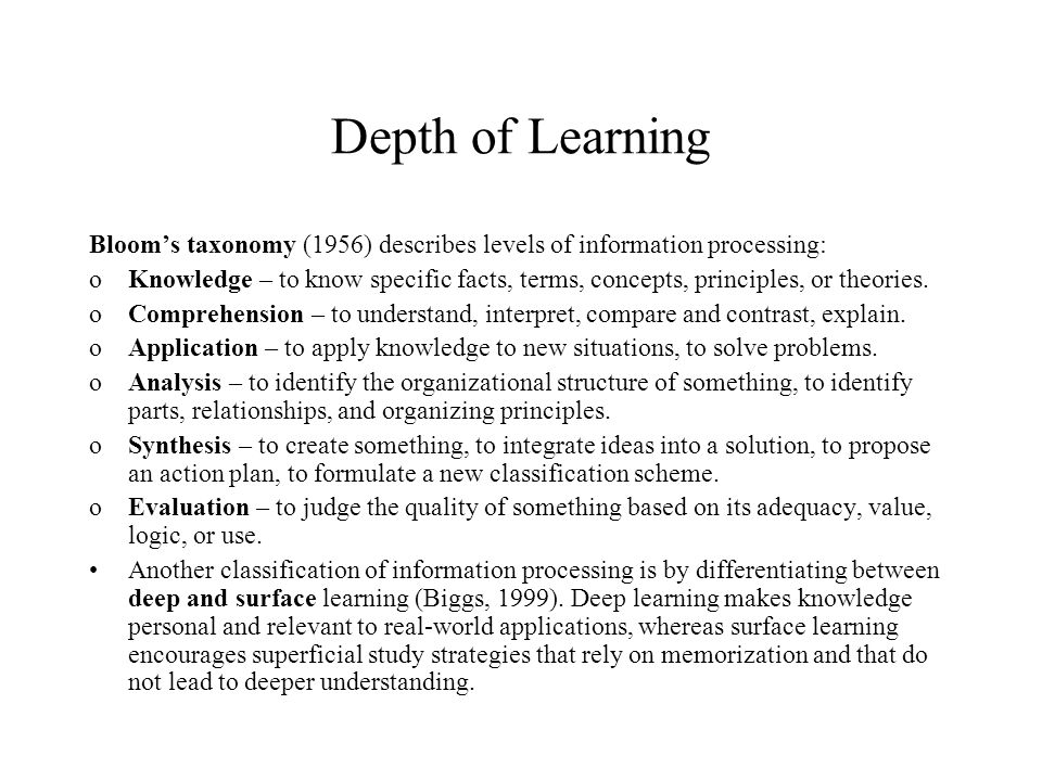 Depth of Learning Bloom's taxonomy (1956) describes levels of information processing: oKnowledge – to know specific facts, terms, concepts, principles, or theories.