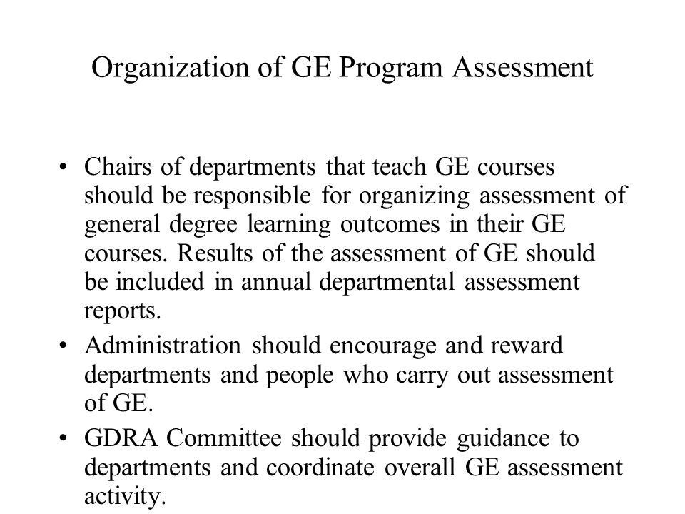 Organization of GE Program Assessment Chairs of departments that teach GE courses should be responsible for organizing assessment of general degree learning outcomes in their GE courses.