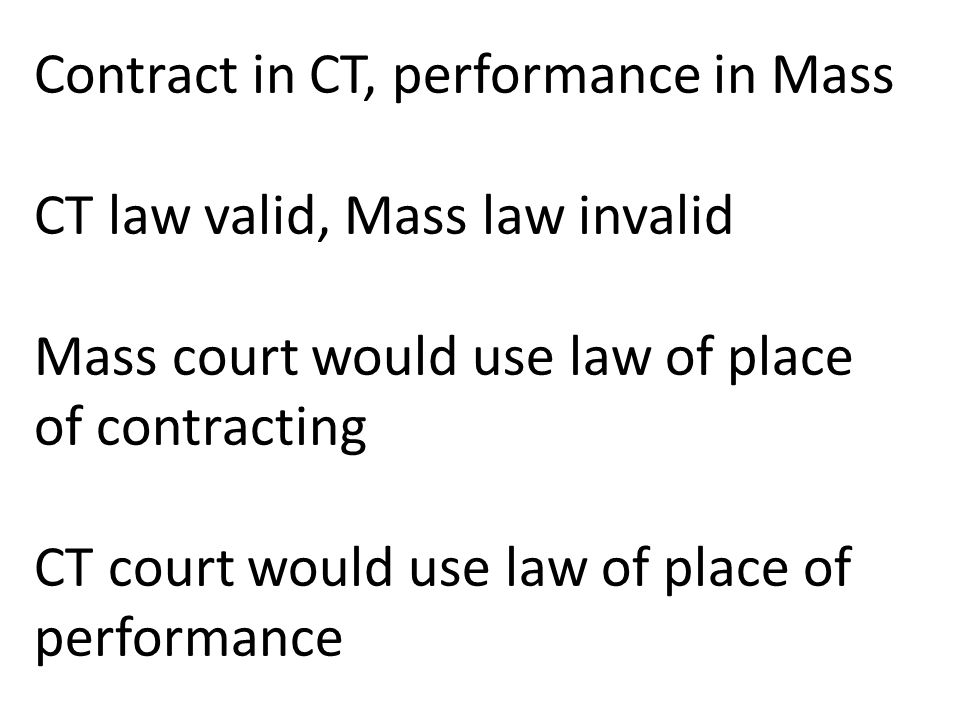 Contract in CT, performance in Mass CT law valid, Mass law invalid Mass court would use law of place of contracting CT court would use law of place of performance