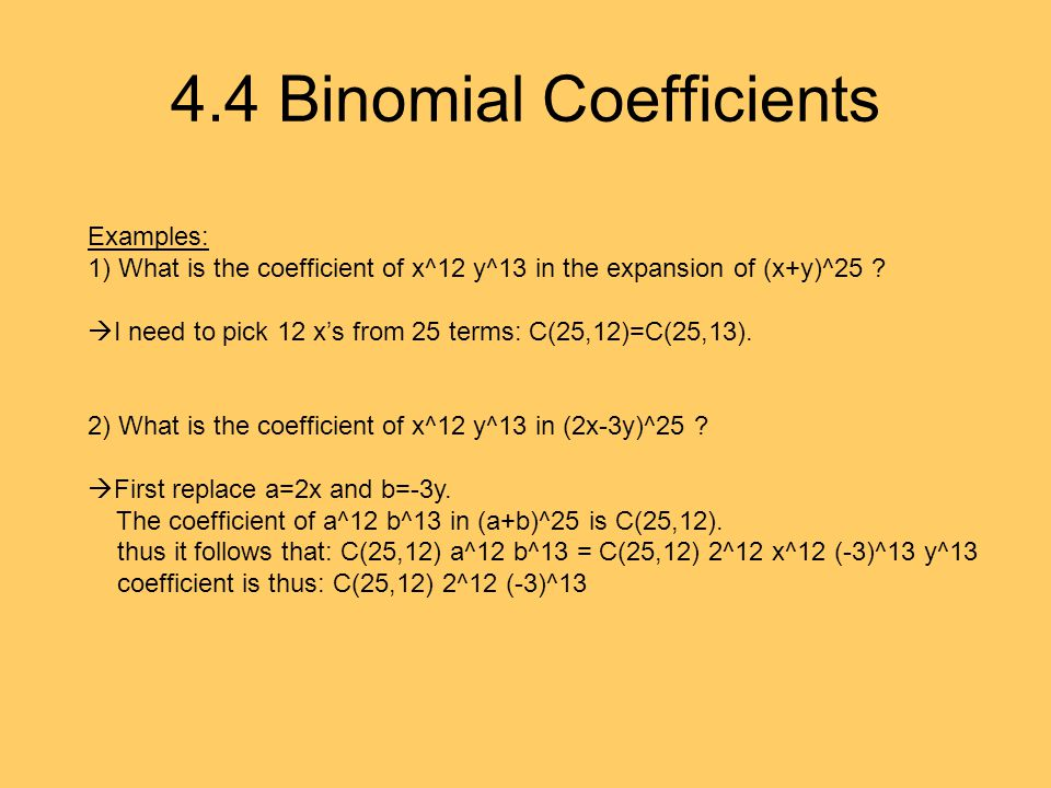 4.4 Binomial Coefficients Examples: 1) What is the coefficient of x^12 y^13 in the expansion of (x+y)^25 .