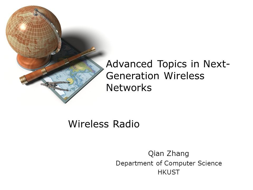 Advanced Topics in Next- Generation Wireless Networks Qian Zhang Department of Computer Science HKUST Wireless Radio