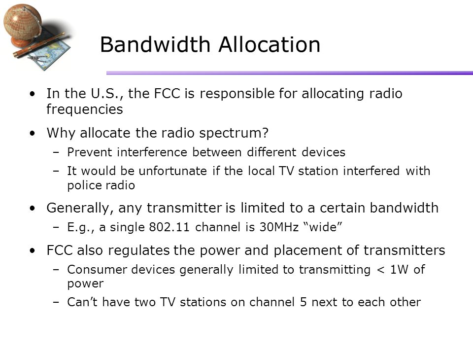 Bandwidth Allocation In the U.S., the FCC is responsible for allocating radio frequencies Why allocate the radio spectrum.