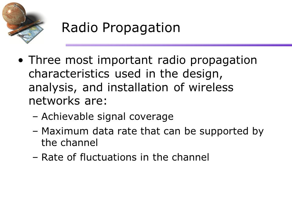Radio Propagation Three most important radio propagation characteristics used in the design, analysis, and installation of wireless networks are: –Achievable signal coverage –Maximum data rate that can be supported by the channel –Rate of fluctuations in the channel