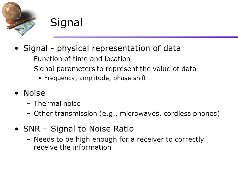 Signal Signal - physical representation of data –Function of time and location –Signal parameters to represent the value of data Frequency, amplitude, phase shift Noise –Thermal noise –Other transmission (e.g., microwaves, cordless phones) SNR – Signal to Noise Ratio –Needs to be high enough for a receiver to correctly receive the information