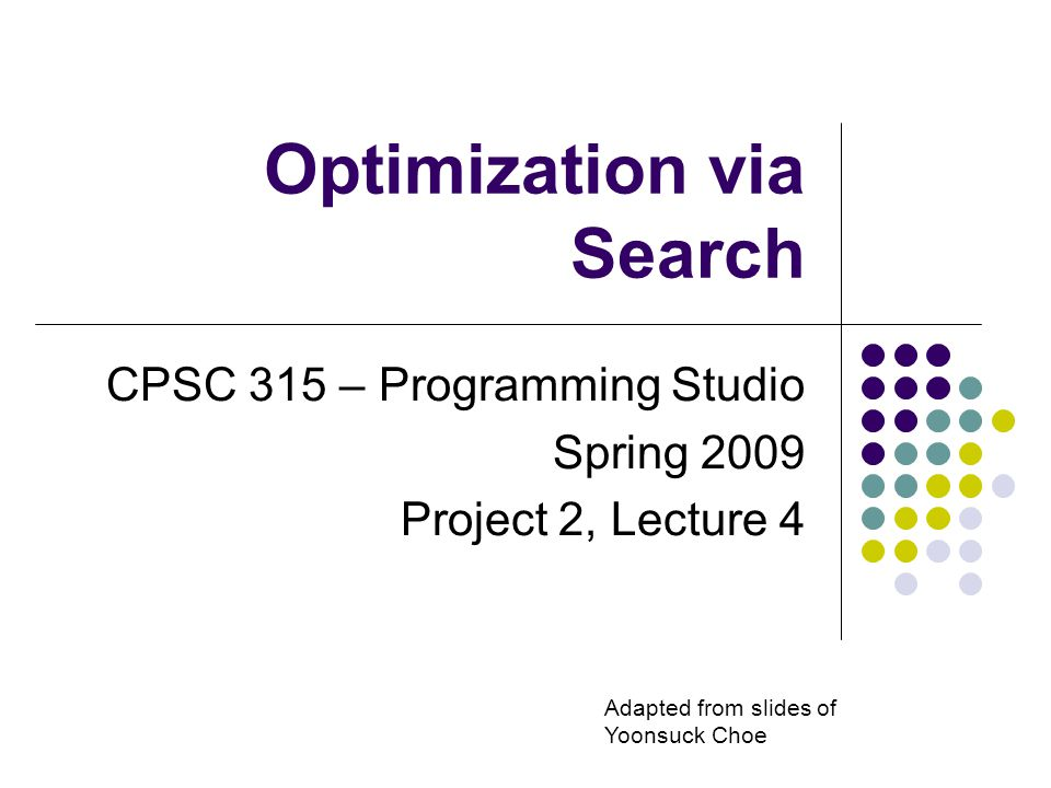 Optimization via Search CPSC 315 – Programming Studio Spring 2009 Project 2, Lecture 4 Adapted from slides of Yoonsuck Choe